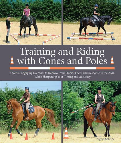 Training and Riding with Cones and Poles: Over 40 Engaging Exercises to Improve Your Horse's Focus and Response to the AIDS, While Sharpening Your Timing and Accuracy (Paperback)