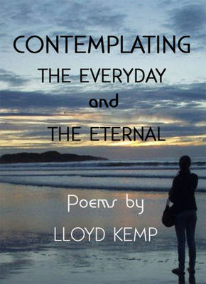 Contemplating the Everyday and the Eternal: Poems by Lloyd Kemp (Paperback)