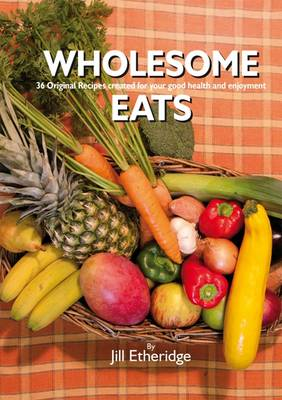 Wholesome Eats: 36 Original Recipes Created for Your Good Health and Enjoyment (Paperback)