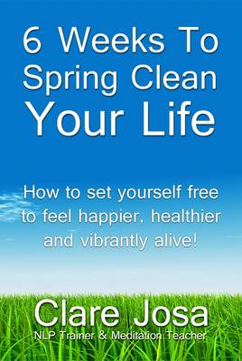 6 Weeks To Spring Clean Your Life: Set Yourself Free to Feel Happier, Healthier and Vibrantly Alive! (Paperback)