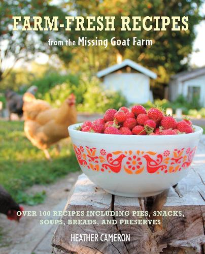 Farm Fresh Recipes from the Missing Goat Farm: Over 100 Recipes Including Pies, Snacks, Soups, Breads, and Preserves (Hardback)