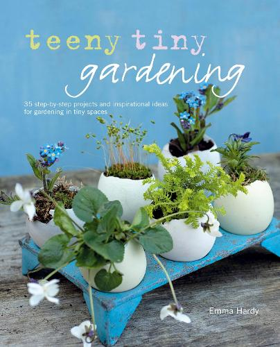 Teeny Tiny Gardening: 35 Step-by-Step Projects and Inspirational Ideas for Gardening in Tiny Spaces (Hardback)