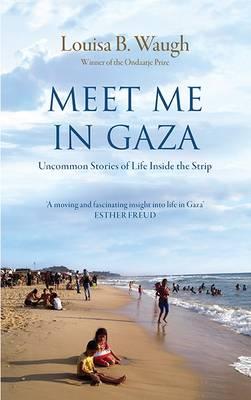 Meet Me in Gaza: Uncommon Stories of Life Inside the Strip (Hardback)