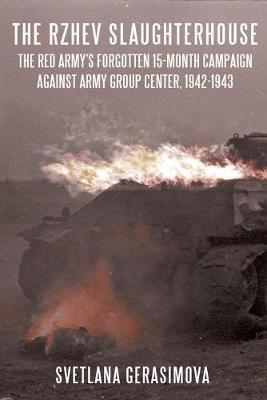 The Rzhev Slaughterhouse: The Red Army's Forgotten 15-Month Campaign Against Army Group Center, 1942-1943 (Hardback)