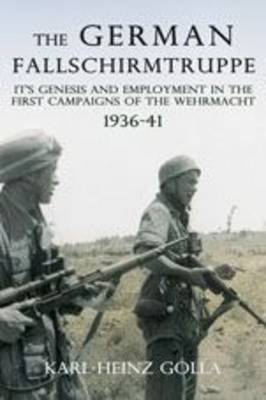 The German Fallschirmtruppe 1936-41: its Genesis and Employment in the First Campaigns of the Wehrmacht (Hardback)