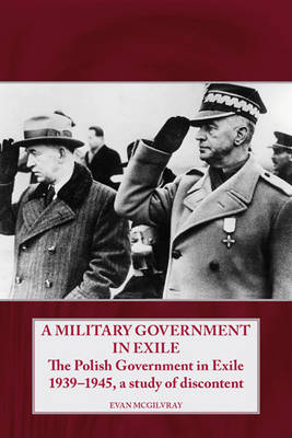 A Military Government in Exile: The Polish Government in Exile 1939-1945, a Study of Discontent (Hardback)