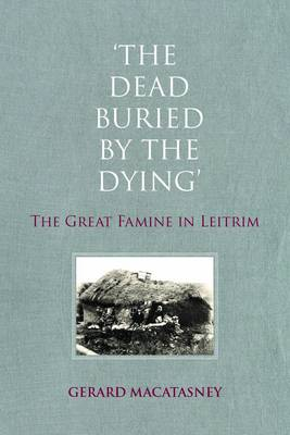 'The Dead Buried by the Dying': The Great Famine in Leitrim (Paperback)