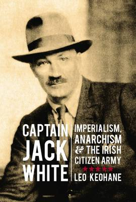 Captain Jack White: Imperialism, Anarchism, and the Irish Citizen Army (Hardback)