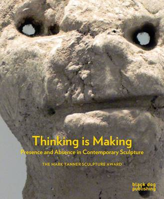 Thinking is Making: Presence and Absence in Contemporary Sculpture (Hardback)