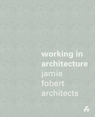 Working in Architecture: Jamie Fobert Architects (Hardback)