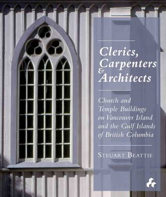 Clerics, Carpenters and Architects: Church and Temple Buildings on Vancouver Island and the Gulf Islands (Hardback)