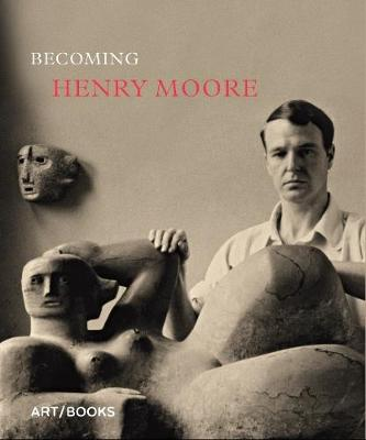 Becoming Henry Moore (Hardback)
