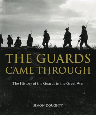 The Guards Came Through: An Illustrated History of the Guards in the Great War (Hardback)