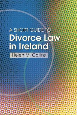 The Short Guide to Divorce Law in Ireland: A Survival Handbook for the Family (Paperback)