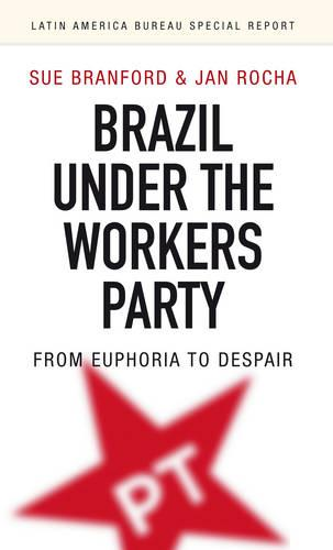 Brazil Under the Workers' Party: From euphoria to despair - Latin America Bureau Special Report 1 (Paperback)