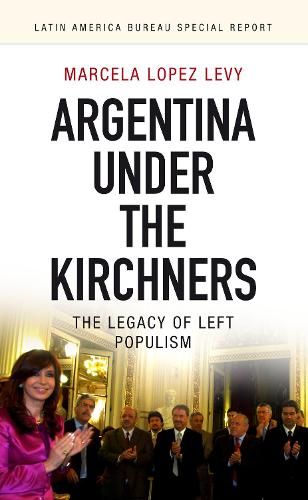 Argentina under the Kirchners: The legacy of left populism - Latin America Bureau Special Report 3 (Paperback)