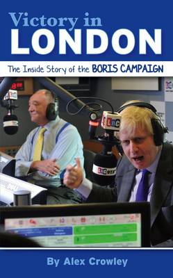 Victory in London: The Inside Story of the Boris Campaign (Hardback)