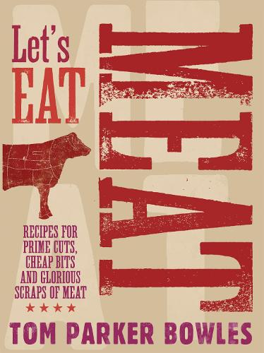 Let's Eat Meat: Recipes for prime cuts, cheap bits and glorious scraps of meat (Hardback)