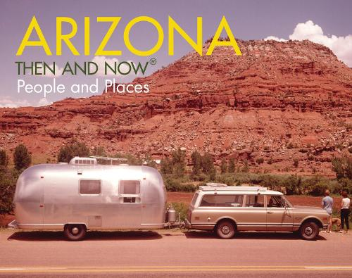 ARIZONA THEN AND NOW PEOPLE AND PLACES (Hardback)