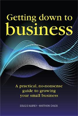 Getting Down to Business: A Practical, No-nonsense Guide to Growing Your Small Business (Paperback)