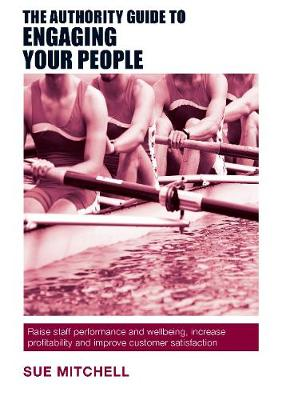 The Authority Guide to Engaging Your People: Raise staff performance and wellbeing, increase profitability and improve customer satisfaction - The Authority Guides 9 (Paperback)
