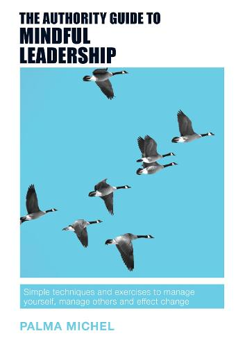 The Authority Guide to Mindful Leadership: Simple techniques and exercises to manage yourself, manage others and effect change - The Authority Guides 11 (Paperback)