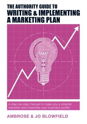 The Authority Guide to Writing & Implementing a Marketing Plan: A step-by-step manual to make you a smarter marketer and maximise your business profits - The Authority Guides 13 (Paperback)
