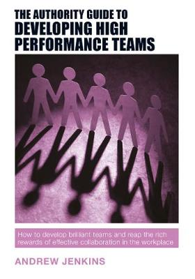 The Authority Guide to Developing High-performance Teams: How to develop brilliant teams and reap the rich rewards of effective collaboration in the workplace - The Authority Guides 12 (Paperback)