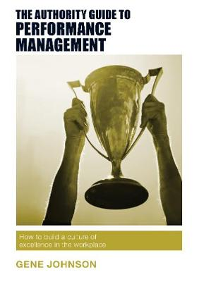 The Authority Guide to Performance Management: How to build a culture of excellence in the workplace - The Authority Guides 14 (Paperback)