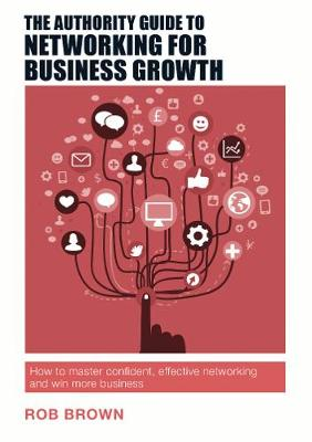 The Authority Guide to Networking for Business Growth: Win More Business, Improve Your Reputation and Build Effective Relationships - The Authority Guides 15 (Paperback)