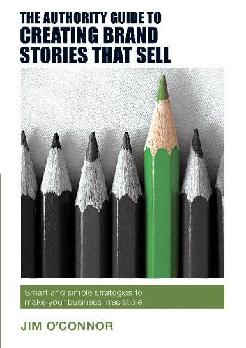 The Authority Guide to Creating Brand Stories that Sell: Smart and simple strategies to make your business irresistible - Authority Guides 16 (Paperback)