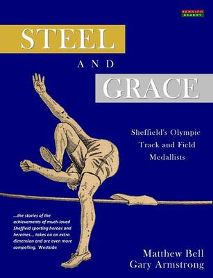 Steel and Grace: The Lives and Times of Sheffield's Olympic Medallists (Paperback)