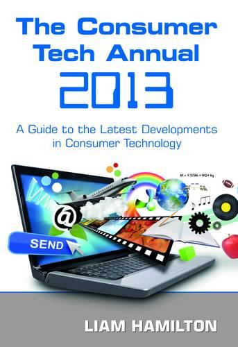 The Consumer Tech Annual 2013: A Guide to the Latest Developments in Consumer Technology (Paperback)
