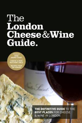 The London Cheese & Wine Guide: The Definitive Guide to the Best Places for Cheese & Wine in London (Paperback)