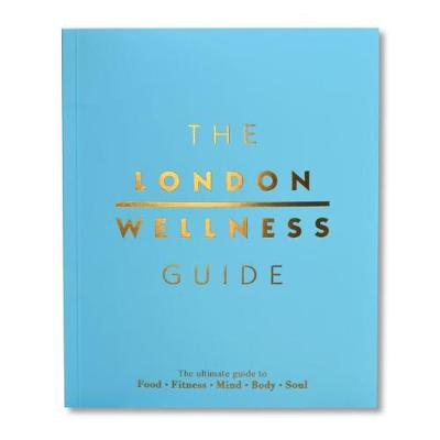 The London Wellness Guide: The Ultimate Guide to Food, Fitness, Mind, Body and Soul (Paperback)
