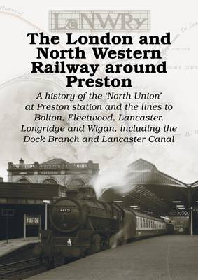 The London and North Western Railway Around Preston: A History of the North Union at Preston Station and the Lines to Bolton, Fleetwood, Lancaster, Longridge and Wigan, Including the Dock Branch and Lancaster Canal (Paperback)