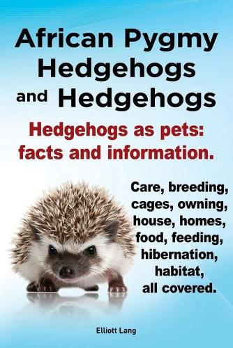 African Pygmy Hedgehogs and Hedgehogs. Hedgehogs as Pets: Facts and Information. Care, Breeding, Cages, Owning, House, Homes, Food, Feeding, Hibernation, Habitat All Covered. (Paperback)