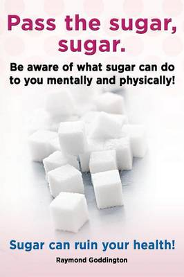 Pass the Sugar, Sugar. Be Aware of What Sugar Can Do to You Mentally and Physically! Sugar Can Ruin Your Health! (Paperback)
