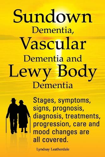 Sundown Dementia, Vascular Dementia and Lewy Body Dementia Explained. Stages, Symptoms, Signs, Prognosis, Diagnosis, Treatments, Progression, Care and Mood Changes All Covered. (Paperback)