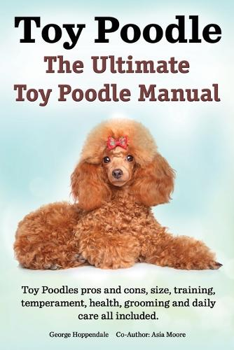 Toy Poodles. the Ultimate Toy Poodle Manual. Toy Poodles Pros and Cons, Size, Training, Temperament, Health, Grooming, Daily Care All Included. (Paperback)