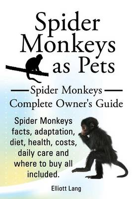Spider Monkeys as Pets. Spider Monkeys Facts, Adaptation, Diet, Health, Costs, Daily Care and Where to Buy All Included. Spider Monkeys Complete Owner's Guide. (Paperback)