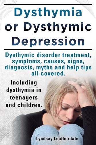 Dysthymia or Dysthymic Depression. Dysthymic Disorder or Dysthymia Treatment, Symptoms, Causes, Signs, Myths and Help Tips All Covered. Including Dysthymia in Teenagers and Children. (Paperback)