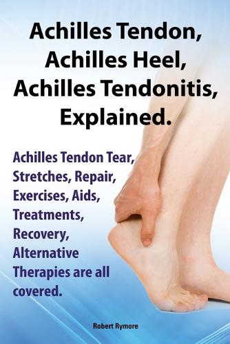 Achilles Heel, Achilles Tendon, Achilles Tendonitis Explained. Achilles Tendon Tear, Stretches, Repair, Exercises, Aids, Treatments, Recovery, Alternative Therapies are all covered (Paperback)