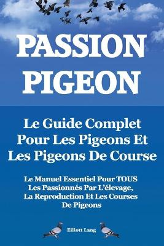 Passion Pigeon. Le guide complet pour les pigeons et les pigeons de course. Le manuel essentiel pour TOUS les passionnes par l'elevage, la reproduction et les courses de pigeons. (Paperback)
