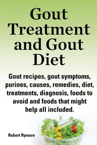 Gout treatment and gout diet. Gout recipes, gout symptoms, purines, causes, remedies, diet, treatments, diagnosis, foods to avoid and foods that might help all included. (Paperback)