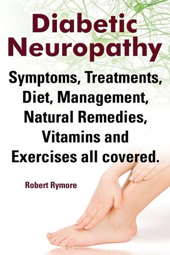 Diabetic Neuropathy. Diabetic Neuropathy Symptoms, Treatments, Diet, Management, Natural Remedies, Vitamins and Exercises All Covered. (Paperback)