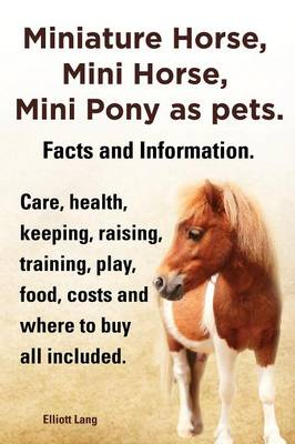 Miniature Horse, Mini Horse, Mini Pony as pets. Facts and Information. Miniature horses care, health, keeping, raising, training, play, food, costs and where to buy all included. (Paperback)