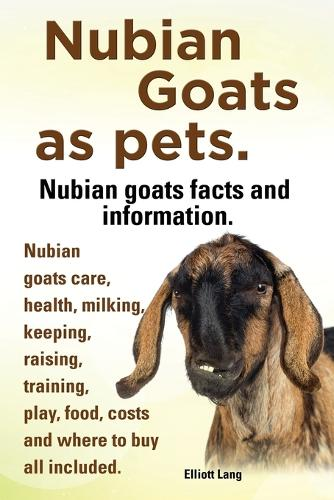 Nubian Goats as Pets. Nubian Goats Facts and Information. Nubian Goats Care, Health, Milking, Keeping, Raising, Training, Play, Food, Costs and Where (Paperback)