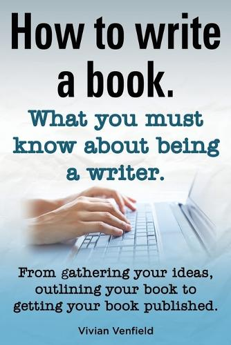 How to Write a Book or How to Write a Novel. Writing a Book Made Easy. What You Must Know about Being a Writer. from Gathering Your Ideas to Publishin (Paperback)