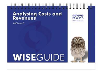 Analysing Costs and Revenues Wise Guide - AAT Accounting - Level 3 Diploma in Accounting (Spiral bound)